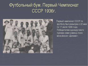 Футбольный бум. Первый Чемпионат СССР 1936г. Первый чемпионат СССР по футболу