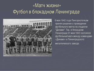 «Матч жизни» Футбол в блокадном Ленинграде 6 мая 1942 года Ленгорисполком при