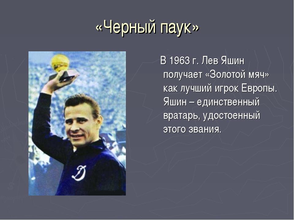«Черный паук» В 1963 г. Лев Яшин получает «Золотой мяч» как лучший игрок Евро...