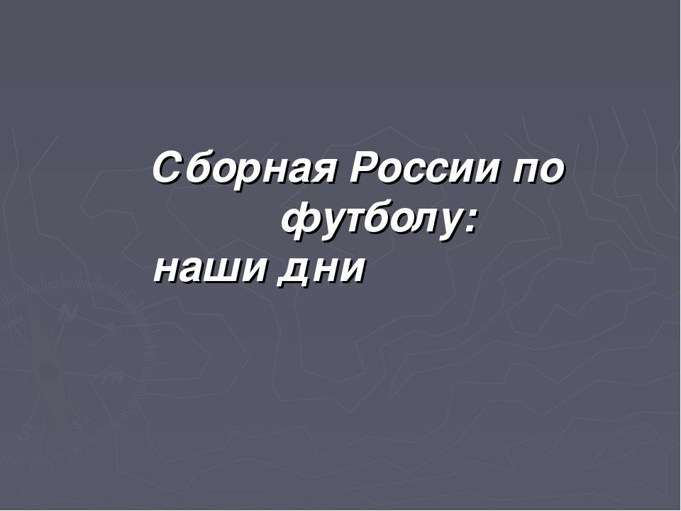 Сборная России по футболу: наши дни