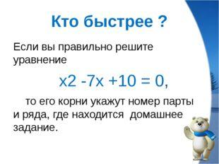 Кто быстрее ? Если вы правильно решите уравнение х2 -7х +10 = 0, то его корни