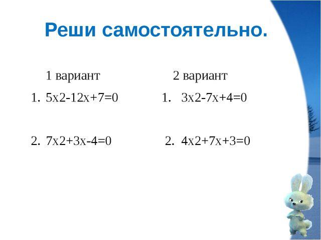 Реши самостоятельно. с О ч и 1 вариант 2 вариант 5х2-12х+7=0 1. 3х2-7х+4=0 7х...