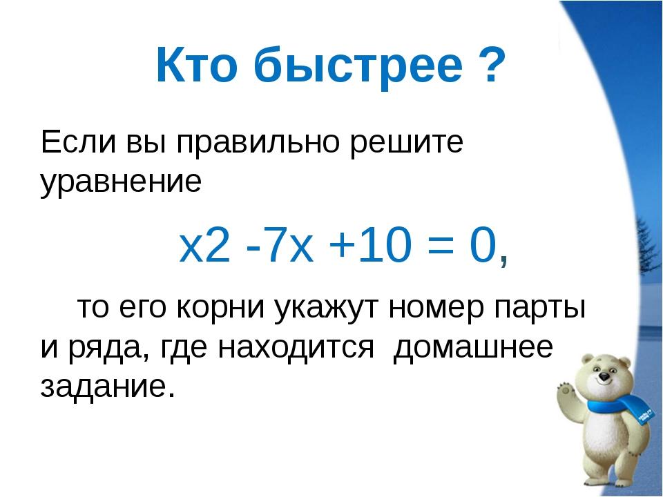 Кто быстрее ? Если вы правильно решите уравнение х2 -7х +10 = 0, то его корни...