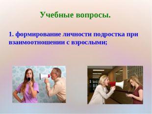 Учебные вопросы. 1. формирование личности подростка при взаимоотношении с взр