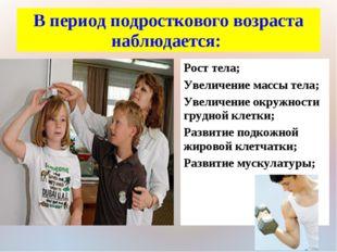 В период подросткового возраста наблюдается: Рост тела; Увеличение массы тела