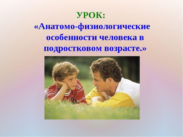 УРОК: «Анатомо-физиологические особенности человека в подростковом возрасте.»