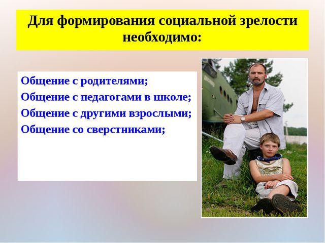 Для формирования социальной зрелости необходимо: Общение с родителями; Общени...