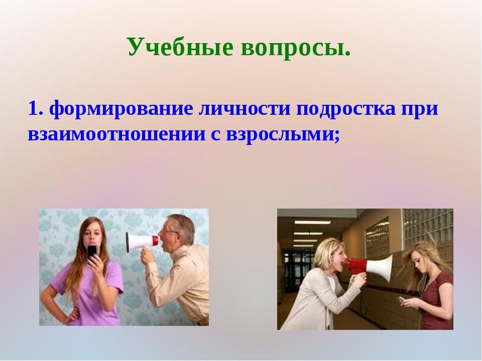 Учебные вопросы. 1. формирование личности подростка при взаимоотношении с взр...