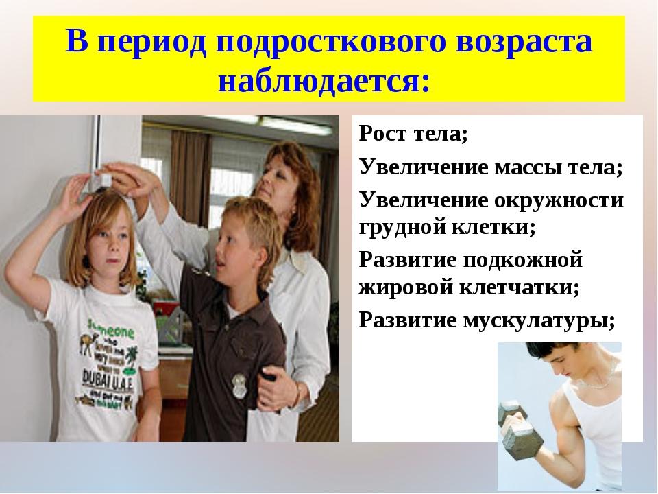 В период подросткового возраста наблюдается: Рост тела; Увеличение массы тела...