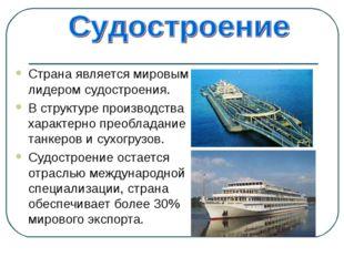 Страна является мировым лидером судостроения. В структуре производства характ