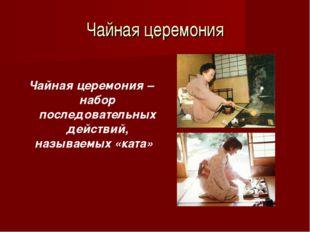 Чайная церемония Чайная церемония – набор последовательных действий, называем