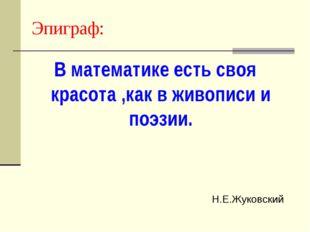 Эпиграф: В математике есть своя красота ,как в живописи и поэзии. Н.Е.Жуковский