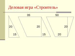 Деловая игра «Строитель» . 35 50 20 20 20 15 15 20
