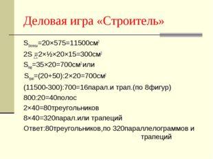 Деловая игра «Строитель» S1полосы=20×575=11500см2 2S =2×½×20×15=300см2 Sпар=3