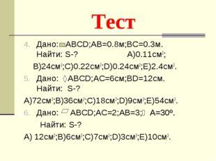 Тест Дано: АВСD;AB=0.8м;BC=0.3м. Найти: S-? A)0.11см2; B)24см2;C)0.22см2;D)0.