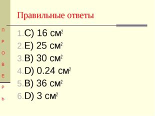 Правильные ответы П Р О В Е Р Ь С) 16 см2 Е) 25 см2 В) 30 см2 D) 0.24 см2 В)