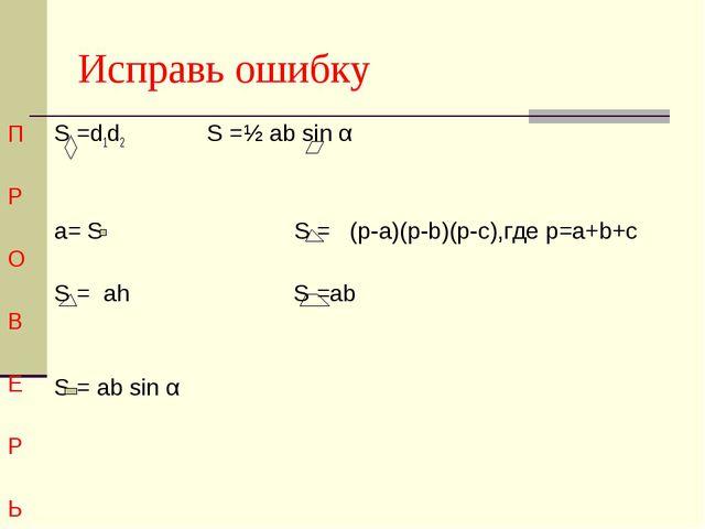 Исправь ошибку П Р О В Е Р Ь S =d1d2 S =½ ab sin α a= S S = (p-a)(p-b)(p-c),г...