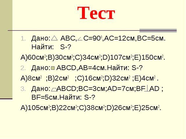 Тест Дано: ABC, С=900,AC=12cм,BC=5см. Найти: S-? A)60cм2;В)30см2;С)34см2;D)10...