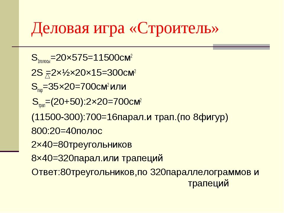 Деловая игра «Строитель» S1полосы=20×575=11500см2 2S =2×½×20×15=300см2 Sпар=3...