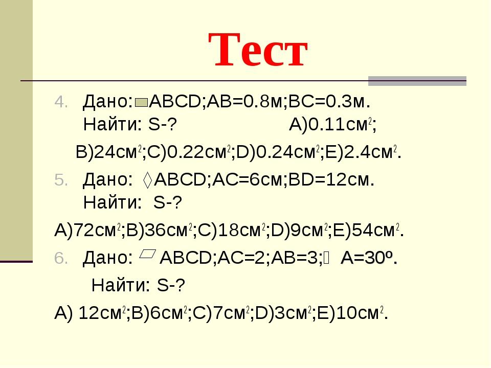 Тест Дано: АВСD;AB=0.8м;BC=0.3м. Найти: S-? A)0.11см2; B)24см2;C)0.22см2;D)0....