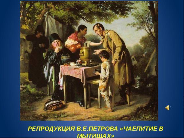 РЕПРОДУКЦИЯ В.Е.ПЕТРОВА «ЧАЕПИТИЕ В МЫТИЩАХ»