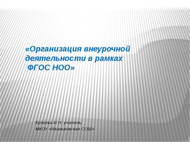 «Организация внеурочной деятельности в рамках ФГОС НОО» Кулаева И.Н. учитель...