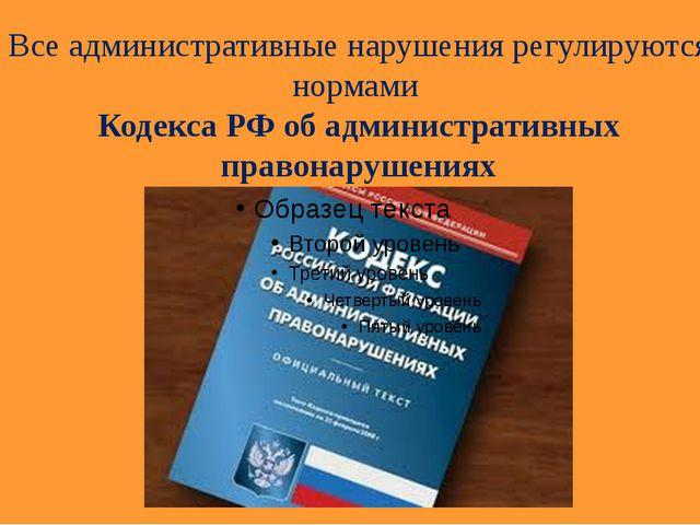 Все административные нарушения регулируются нормами Кодекса РФ об администрат...