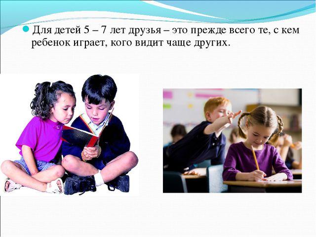 Для детей 5 – 7 лет друзья – это прежде всего те, с кем ребенок играет, кого...