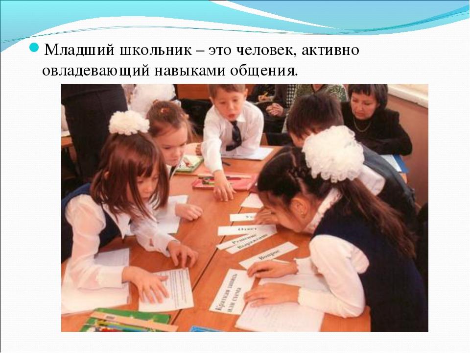 Младший школьник – это человек, активно овладевающий навыками общения.
