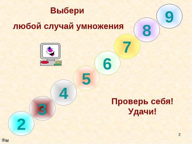 * 8 7 6 5 4 3 2 Выбери любой случай умножения Проверь себя! Удачи! 9 м