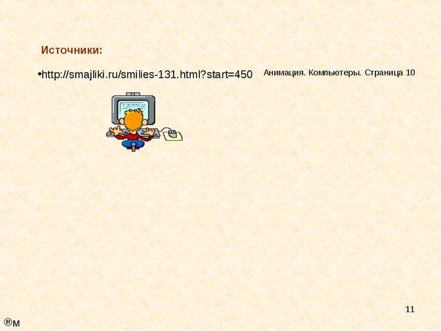 * Источники: http://smajliki.ru/smilies-131.html?start=450 Анимация. Компьюте...