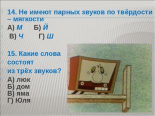 14. Не имеют парных звуков по твёрдости – мягкости А) М Б) Й В) Ч Г) Ш  15.