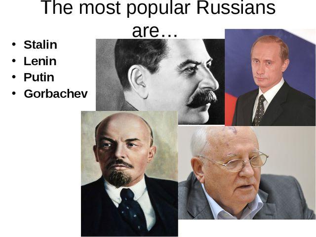 The most popular Russians are… Stalin Lenin Putin Gorbachev