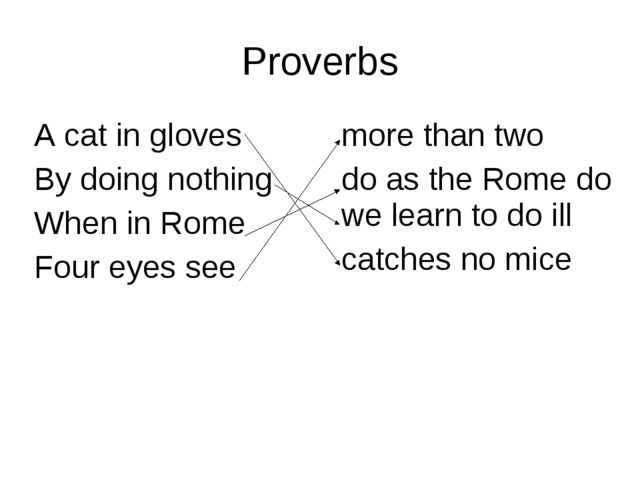 Proverbs A cat in gloves By doing nothing When in Rome Four eyes see more th...