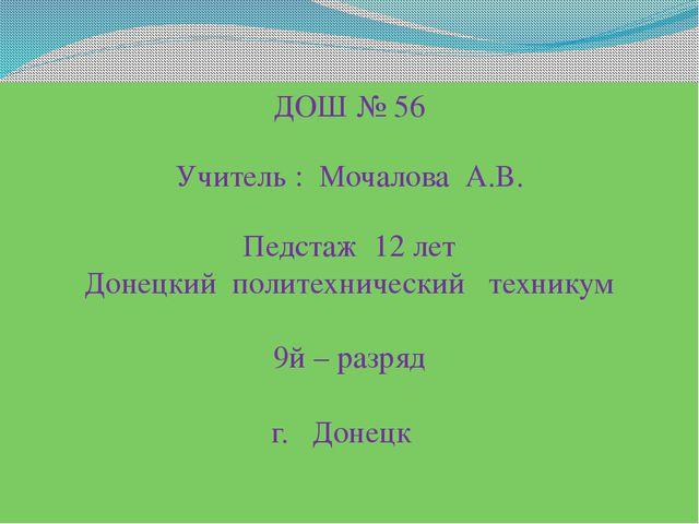 ДОШ № 56 Учитель : Мочалова А.В. Педстаж 12 лет Донецкий политехнический техн...