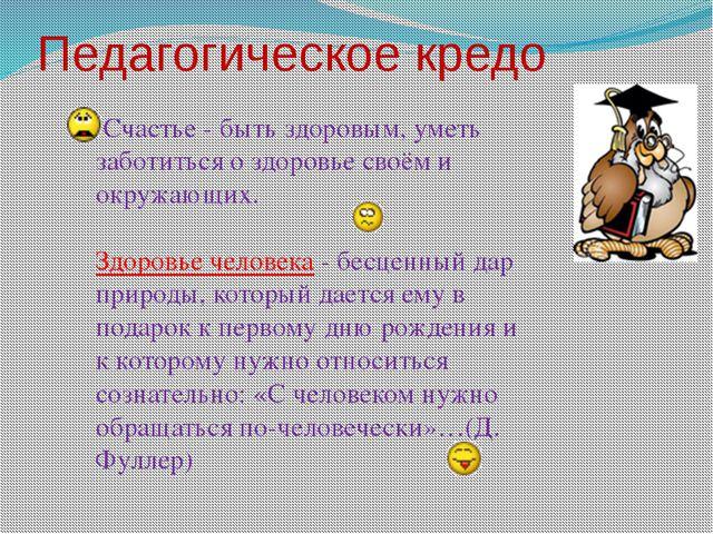 Педагогическое кредо Счастье - быть здоровым, уметь заботиться о здоровье сво...