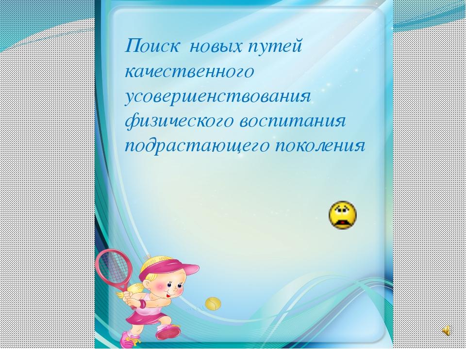 Поиск новых путей качественного усовершенствования физического воспитания под...