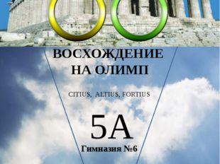ВОСХОЖДЕНИЕ НА ОЛИМП Гимназия №6 2013 CITIUS, ALTIUS, FORTIUS 5А Лицевая сто