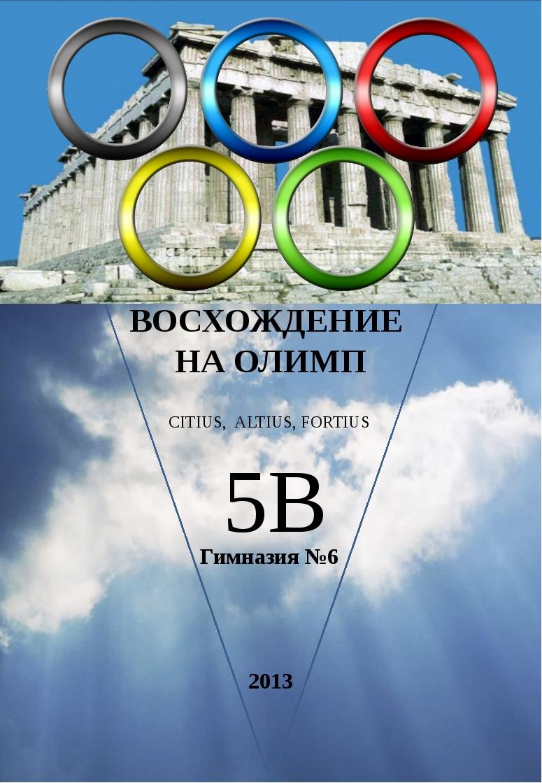 ВОСХОЖДЕНИЕ НА ОЛИМП Гимназия №6 2013 CITIUS, ALTIUS, FORTIUS 5В Лицевая сто...