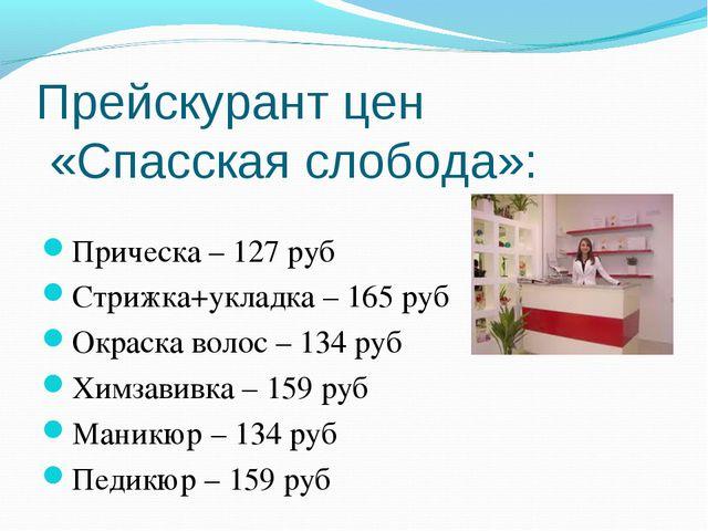 Прейскурант цен «Спасская слобода»: Прическа – 127 руб Стрижка+укладка – 165...