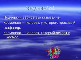 * Задание №1 Подчеркни верное высказывание: Космонавт – человек, у которого к