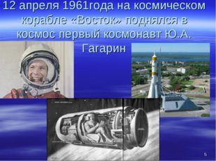 * 12 апреля 1961года на космическом корабле «Восток» поднялся в космос первый