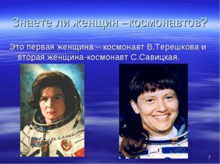 * Знаете ли женщин –космонавтов? Это первая женщина – космонавт В.Терешкова и