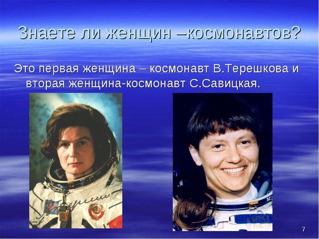 * Знаете ли женщин –космонавтов? Это первая женщина – космонавт В.Терешкова и...