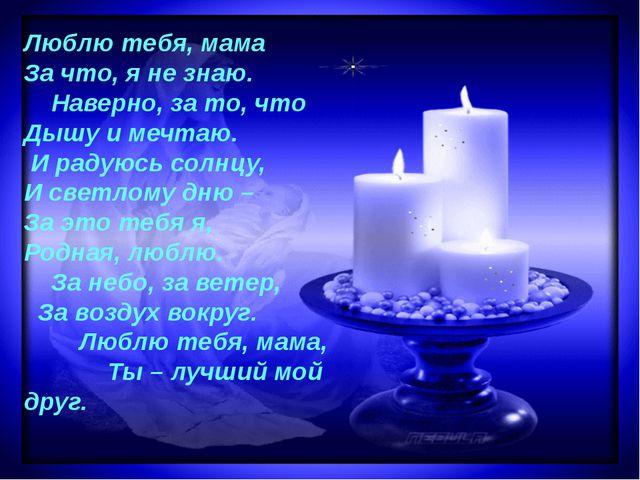 Люблю тебя, мама За что, я не знаю. Наверно, за то, что Дышу и мечтаю. И раду...