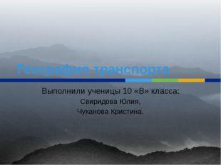 География транспорта Выполнили ученицы 10 «В» класса: Свиридова Юлия, Чуканов