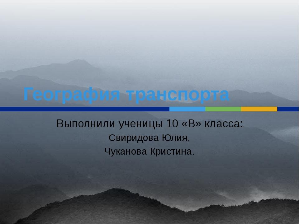 География транспорта Выполнили ученицы 10 «В» класса: Свиридова Юлия, Чуканов...