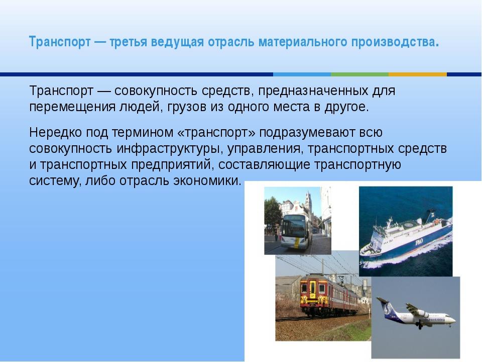 Транспорт— совокупность средств, предназначенных для перемещения людей, груз...