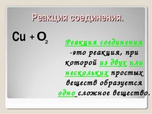 Реакция соединения. Cu O 2 + Реакция соединения -это реакция, при которой из