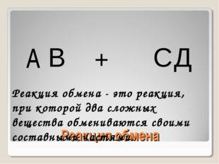Реакция обмена A В + С Д Реакция обмена - это реакция, при которой два сложны